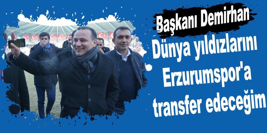 Dünya yıldızlarını Erzurumspor'a transfer edeceğim
