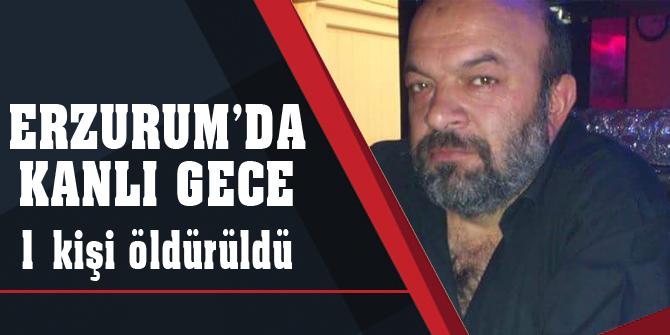 Erzurum'da kanlı gece: 1 kişi öldürüldü