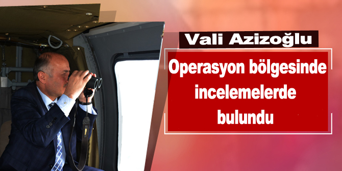 Vali Azizoğlu, Operasyon Bölgesinde İncelemelerde Bulundu