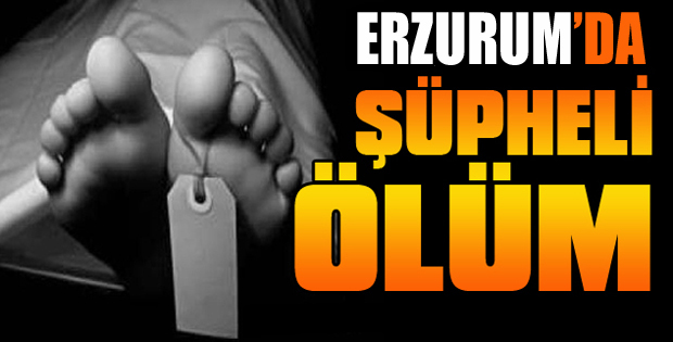 Erzurum'da Şüpheli Ölüm