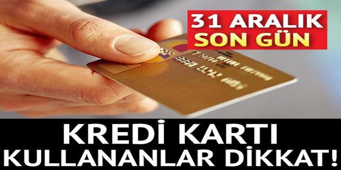 Kredi kartı kullananlar dikkat! 31 Aralık son gün...