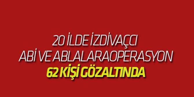 20 İlde Operasyon: 62 Kişi Gözaltında