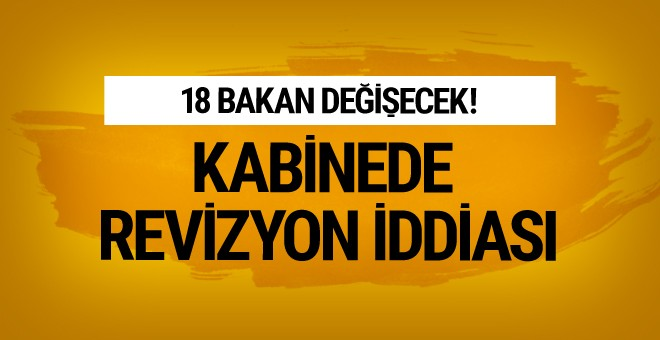 Kabine'de erken revizyon iddiası 18 bakan değişecek!