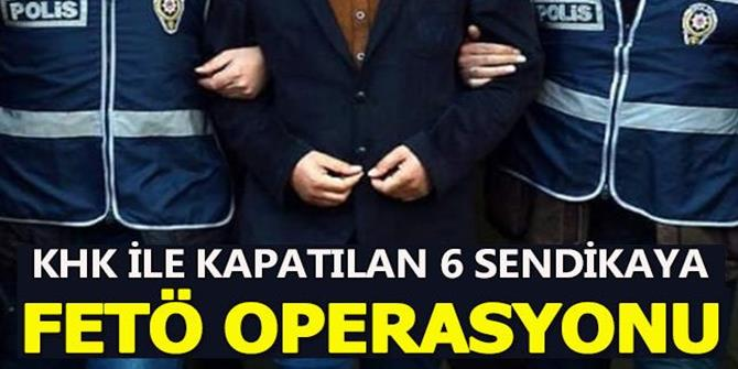 KHK ile Kapatılan 6 Sendikaya FETÖ Operasyonu
