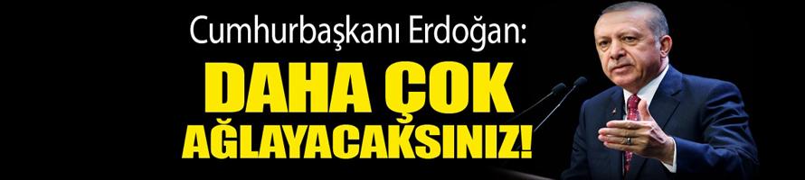 Cumhurbaşkanı Erdoğan: Daha çok ağlayacaksınız çok!