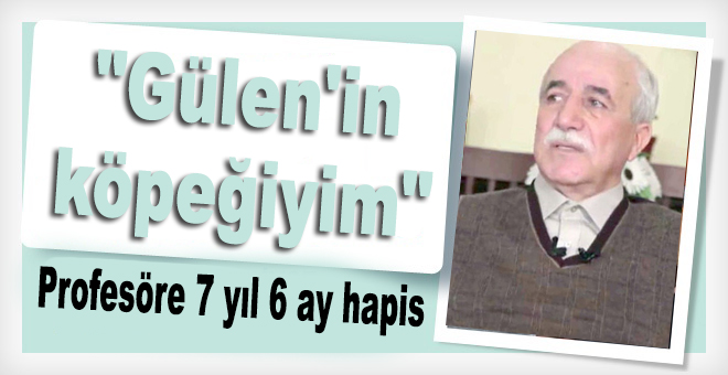 """""""Gülen'in köpeğiyim"""" dediği öne sürülen profesöre 7 yıl 6 ay hapis"""