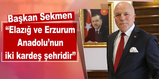 """Başkan Sekmen: """"Elazığ ve Erzurum Anadolu'nun iki kardeş şehridir"""""""