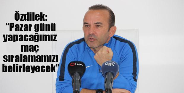 """Özdilek: """"Yeni Malatyaspor maçı sıralamamızı belirleyen maç olacak"""""""