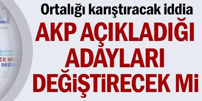 AK Parti açıkladığı adayları değiştirecek mi?