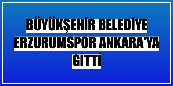 Büyükşehir Belediye Erzurumspor Ankara'ya gitti