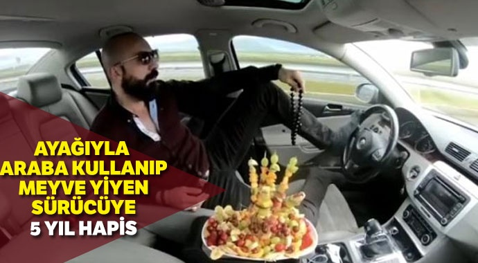 Ayağıyla otomobil kullanıp meyve yiyen sürücüye 5 ay hapis
