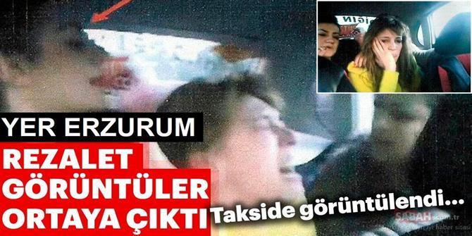 Yer Erzurum! Taksideki rezalet görüntüler ortaya çıktı!.