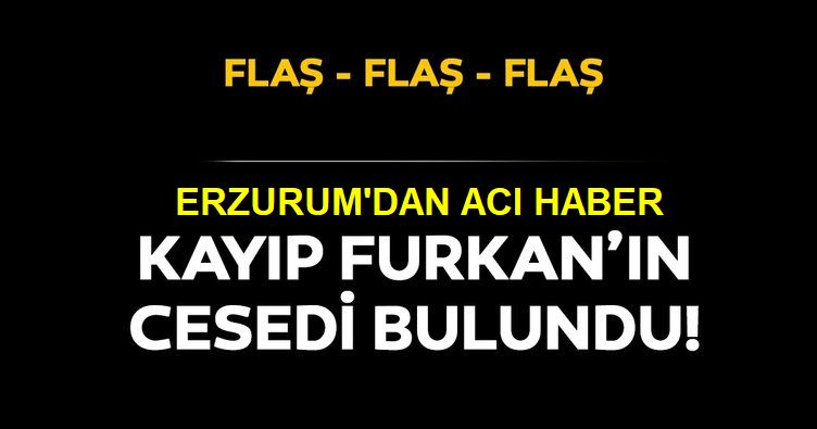 Kayıp Furkan'ın cesedi bulundu!