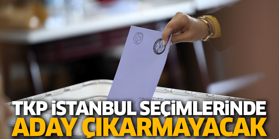 TKP İstanbul seçimleri için yeniden aday çıkarmayacak!