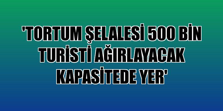 """""""Tortum Şelalesi 500 bin turisti ağırlayacak kapasitede yer"""""""