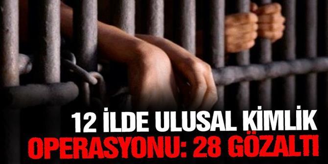 12 ilde ulusal kimlik operasyonu: 28 gözaltı