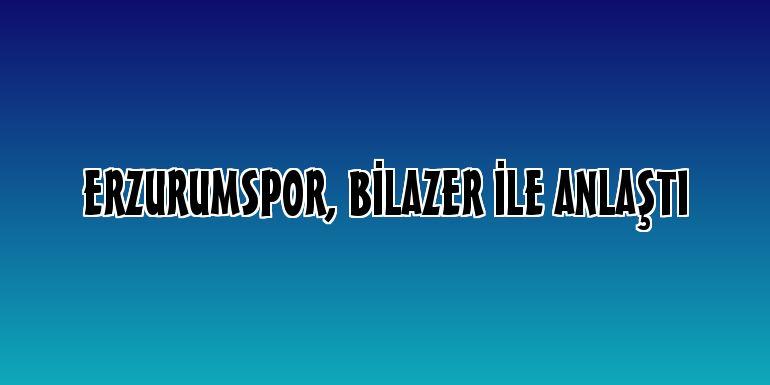 Erzurumspor, Bilazer ile anlaştı