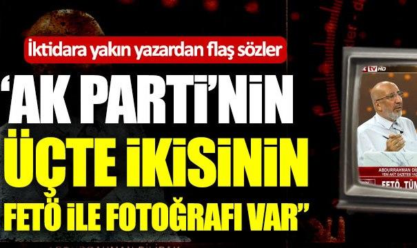 """İktidara yakın yazardan flaş sözler: """"Ak Parti'nin üçte ikisinin FETÖ ile fotoğrafı var"""""""