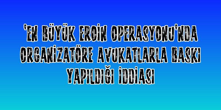 """""""En büyük eroin operasyonu""""nda organizatöre avukatlarla baskı yapıldığı iddiası"""