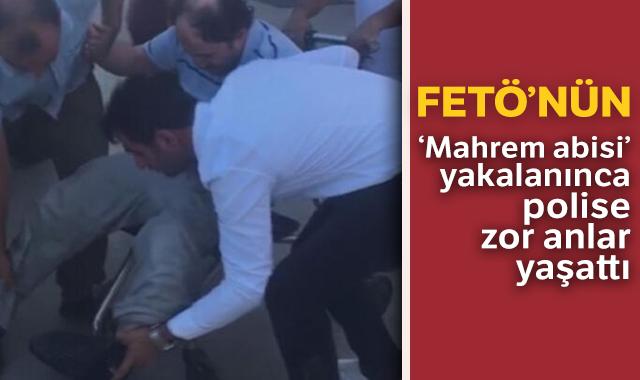 FETÖ'nün 'mahrem abisi' yakalanınca polise zor anlar yaşattı