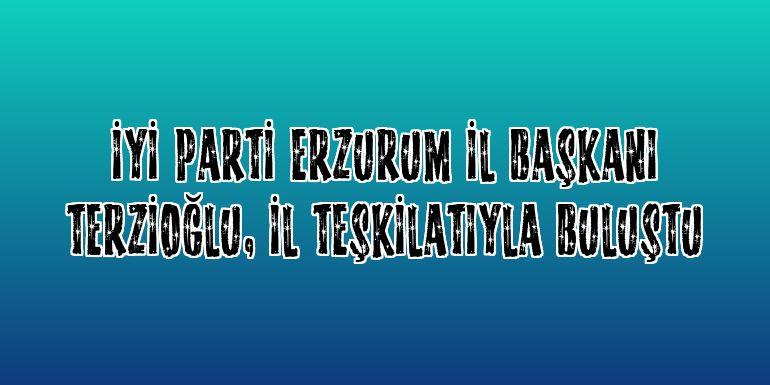 İYİ Parti Erzurum İl Başkanı Terzioğlu, il teşkilatıyla buluştu