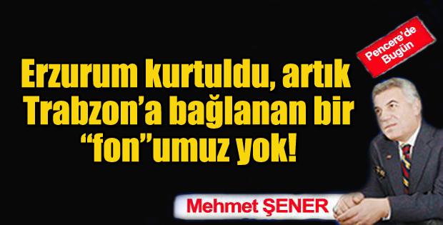 """Erzurum kurtuldu, artık Trabzon'a bağlanan bir """"fon""""umuz yok!"""