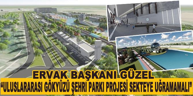 """Güzel: """"Uluslararası Gökyüzü Şehri Parkı Projesi sekteye uğramamalı"""""""