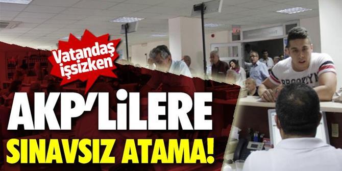 Vatandaş işsizken, AKP'lilere sınavsız atama!