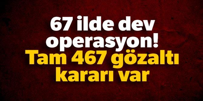 Tam 467 gözaltı kararı var