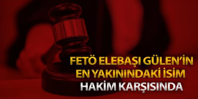 FETÖ elebaşı Gülen'in en yakınındaki isim hakim karşısında