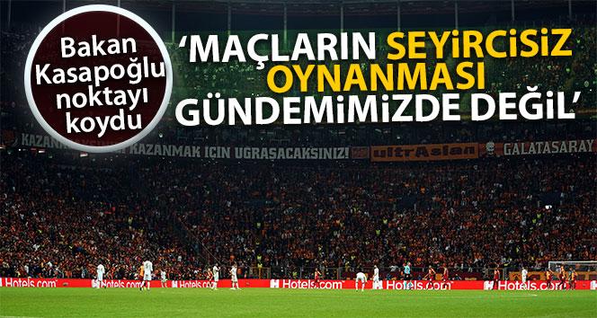 Bakan Kasapoğlu: 'Maçların seyircisiz oynanması gündemimizde değil'