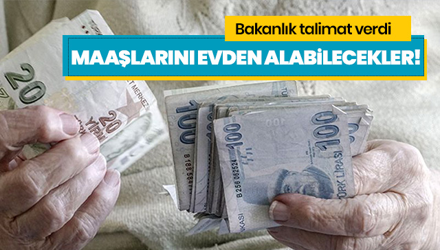Emekli maaşlarını evlerinden alabilmeleri için valiliklere talimat verildi