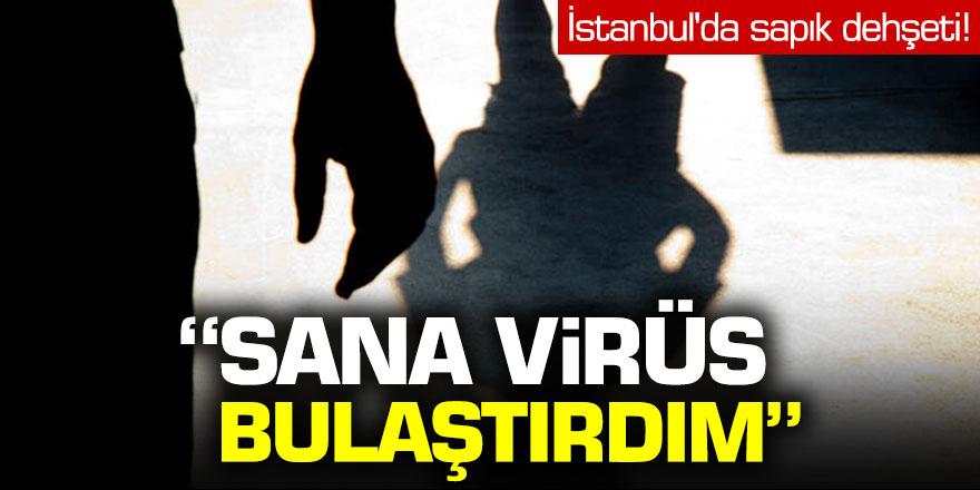 'Sana virüs bulaştırdım...' İstanbul'da sapık dehşeti!