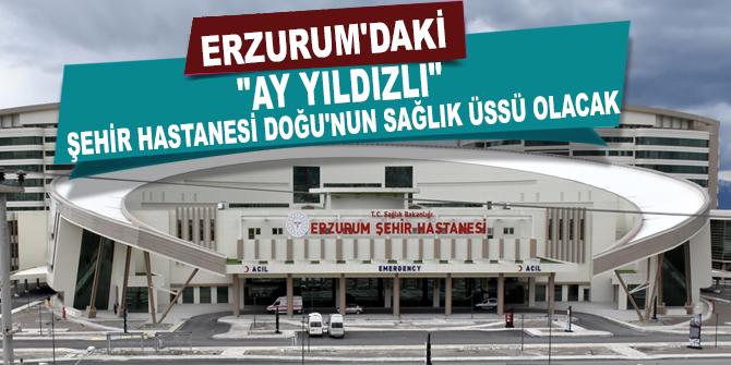 """Erzurum'daki """"ay yıldızlı"""" şehir hastanesi Doğu'nun sağlık üssü olacak"""