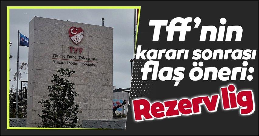 TFF'nin kararı sonrası flaş öneri: Rezerv Lig