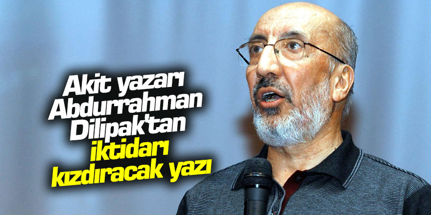 Akit yazarı Abdurrahman Dilipak'tan iktidarı kızdıracak yazı