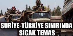 Türkiye sınırında sıcak temas