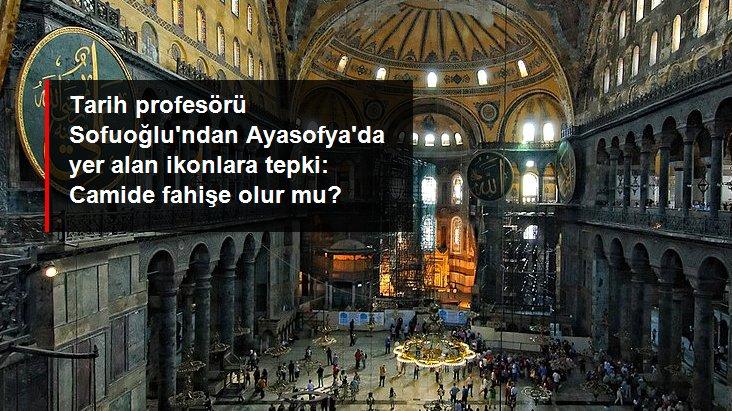 Tarih Profesörü Ebubekir Sofuoğlu'ndan Ayasofya'da yer alan ikon ve mozaiklere tepki: Camide fahişe olur mu?