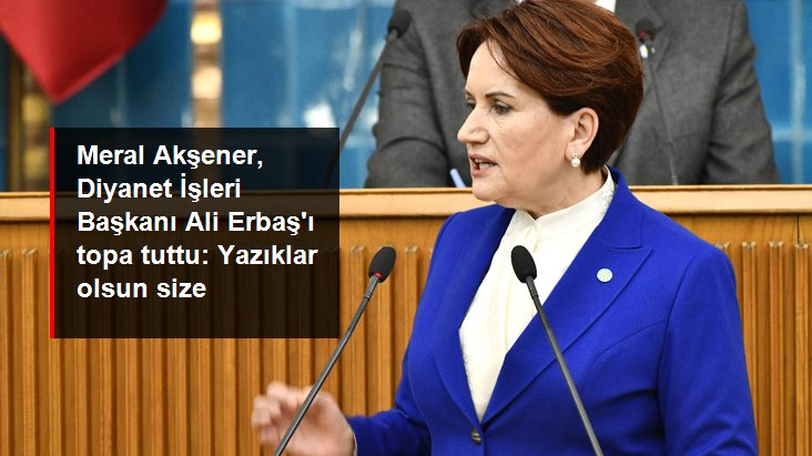 Meral Akşener'den Ali Erbaş'a Atatürk tepkisi: Yazıklar olsun size