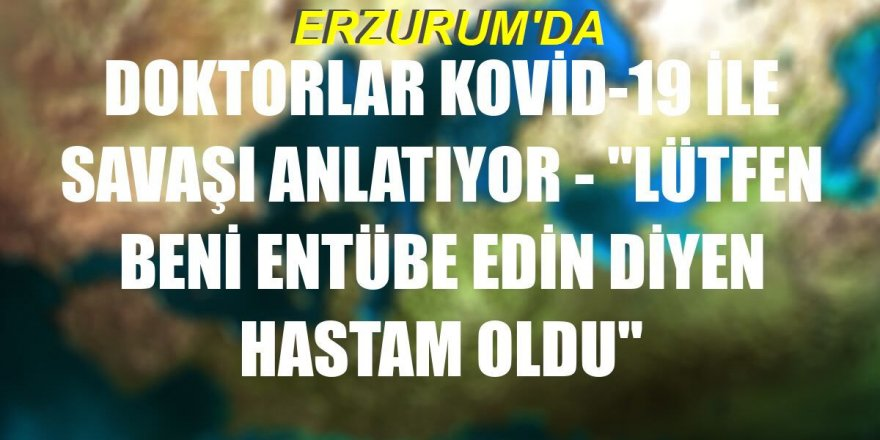 """Erzurum'da doktorlar anlatıyor: """"Lütfen beni entübe edin diyen hastam oldu"""""""