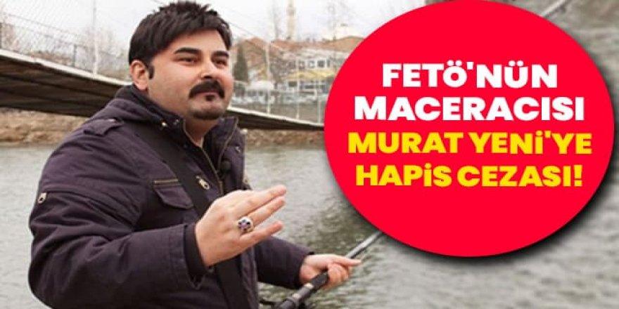 FETÖ'nün 'Maceracısı' Murat Yeni'ye hapis cezası!