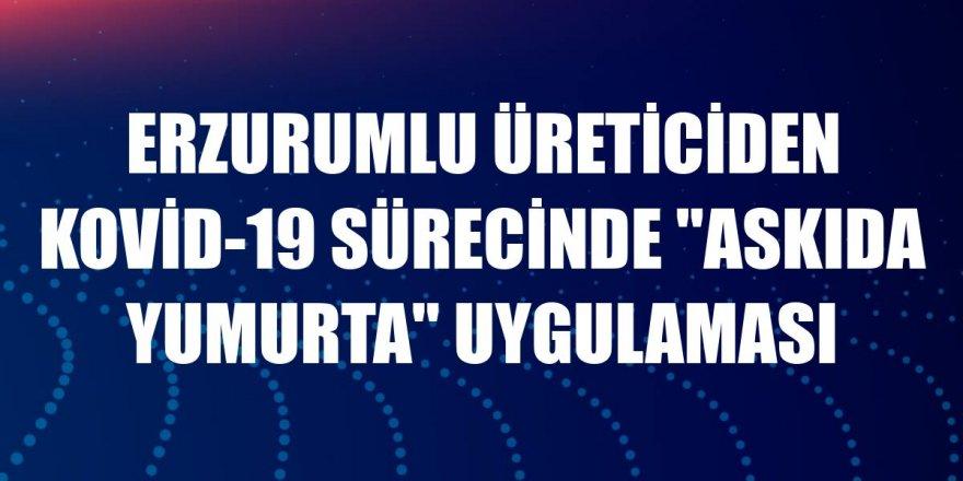"""Erzurumlu üreticiden Kovid-19 sürecinde """"askıda yumurta"""" uygulaması"""