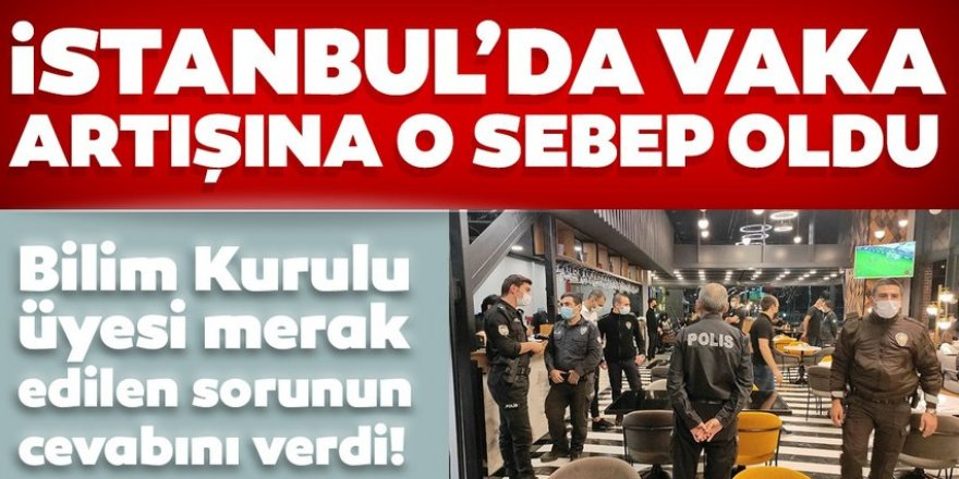 İstanbul'da vaka artışlarına o sebep oldu