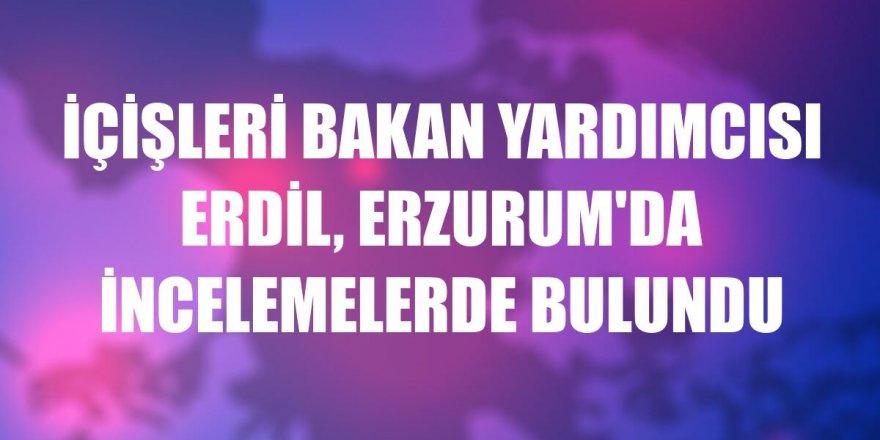 içişleri Bakan Yardımcısı Erdil, Erzurum'da incelemelerde bulundu