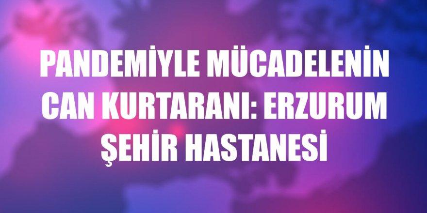 Pandemiyle mücadelenin can kurtaranı: Erzurum Şehir Hastanesi