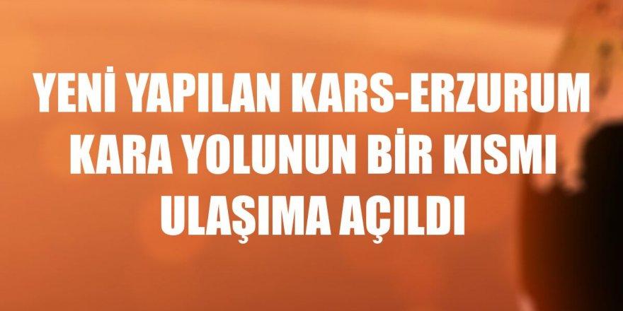 Yeni yapılan Kars-Erzurum kara yolunun bir kısmı ulaşıma açıldı