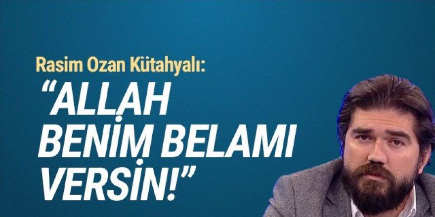 Rasim Ozan Kütahyalı: ''Allah benim belamı versin''
