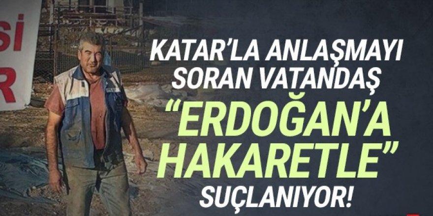 Katar'la yapılan anlaşmayı sordu, ''Erdoğan'a hakaret''le suçlanıyor!