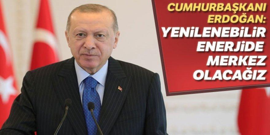 Erdoğan: Yenilenebilir enerjide merkez olacağız
