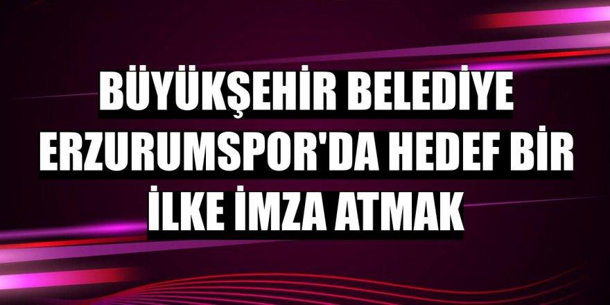 Büyükşehir Belediye Erzurumspor'da hedef bir ilke imza atmak